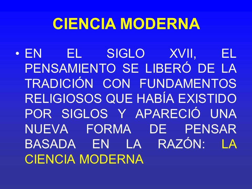 CIENCIA MODERNA EN EL SIGLO XVII, EL PENSAMIENTO SE LIBERÓ DE LA TRADICIÓN CON FUNDAMENTOS RELIGIOSOS QUE HABÍA EXISTIDO POR SIGLOS Y APARECIÓ UNA NUE