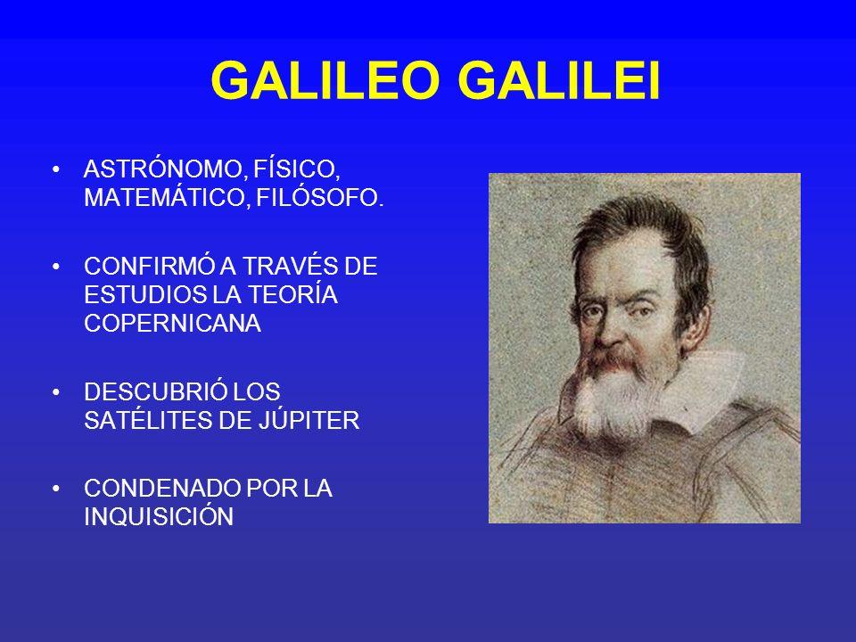 GALILEO GALILEI ASTRÓNOMO, FÍSICO, MATEMÁTICO, FILÓSOFO. CONFIRMÓ A TRAVÉS DE ESTUDIOS LA TEORÍA COPERNICANA DESCUBRIÓ LOS SATÉLITES DE JÚPITER CONDEN