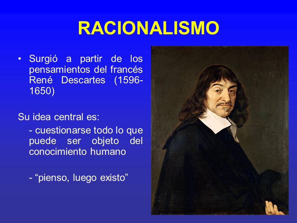 RACIONALISMO Surgió a partir de los pensamientos del francés René Descartes (1596- 1650) Su idea central es: - cuestionarse todo lo que puede ser obje