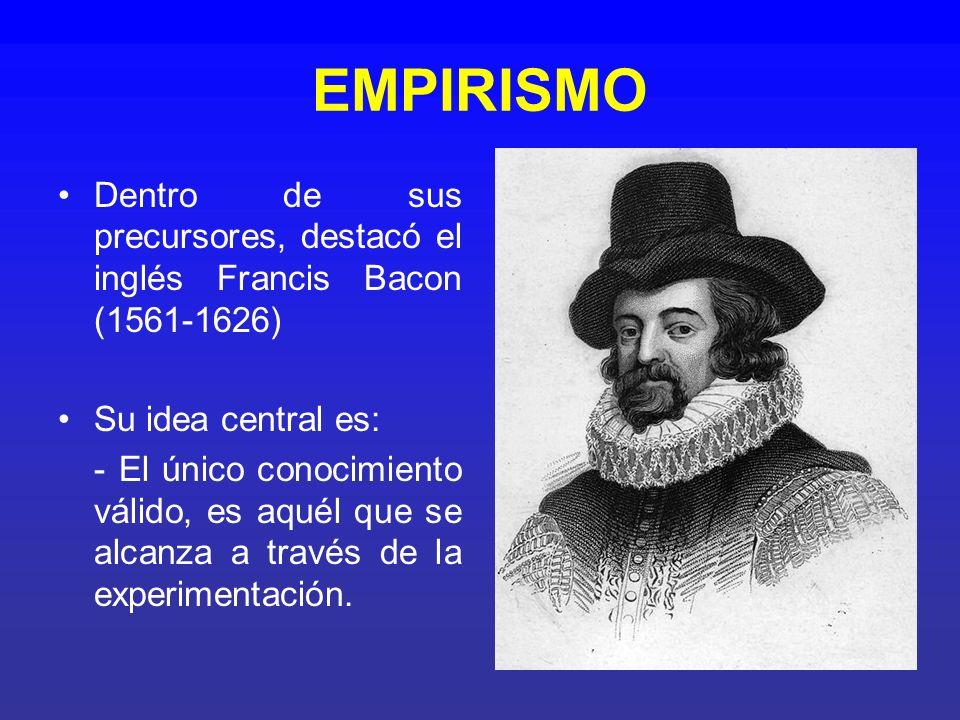 EMPIRISMO Dentro de sus precursores, destacó el inglés Francis Bacon (1561-1626) Su idea central es: - El único conocimiento válido, es aquél que se a