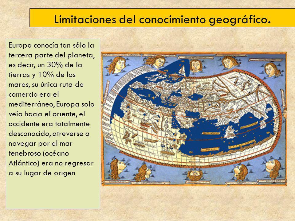 Limitaciones del conocimiento geográfico. Europa conocía tan sólo la tercera parte del planeta, es decir, un 30% de la tierras y 10% de los mares, su