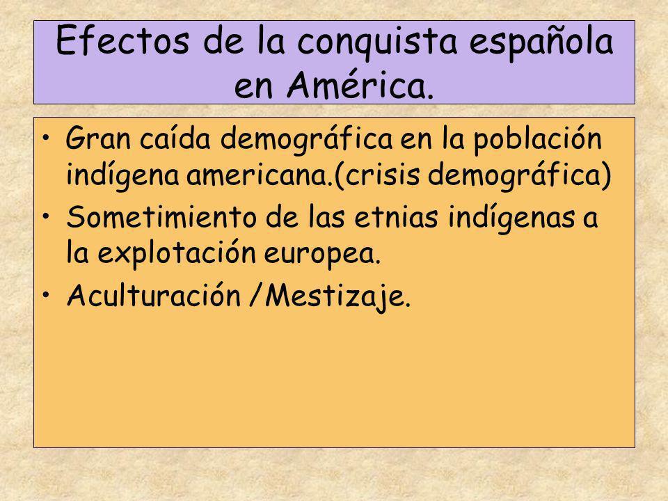 Efectos de la conquista española en América. Gran caída demográfica en la población indígena americana.(crisis demográfica) Sometimiento de las etnias