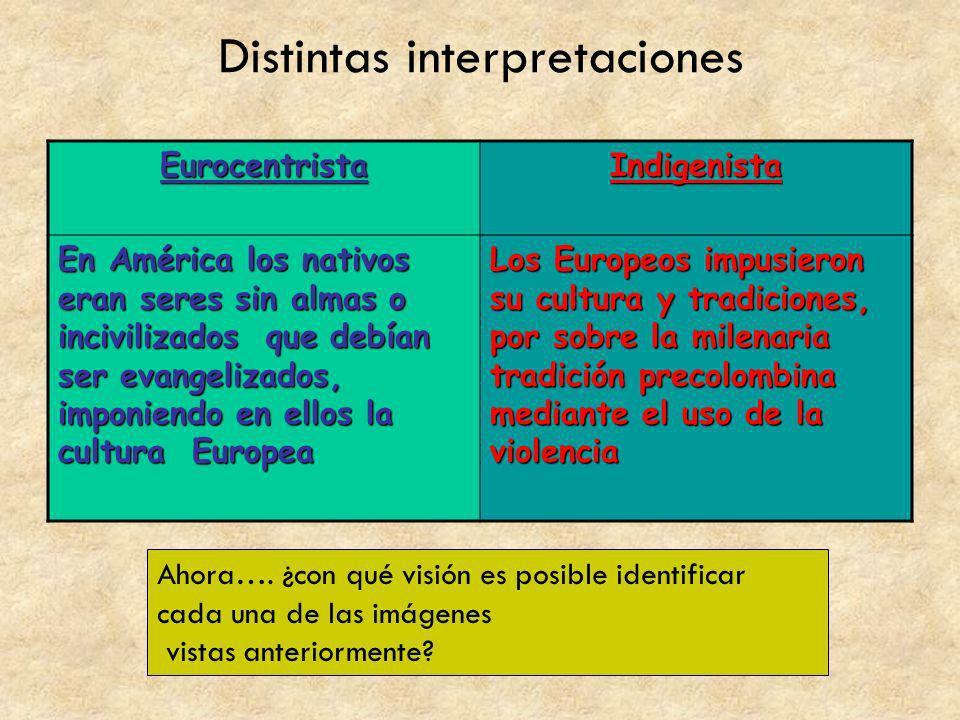 Distintas interpretaciones EurocentristaIndigenista En América los nativos eran seres sin almas o incivilizados que debían ser evangelizados, imponien