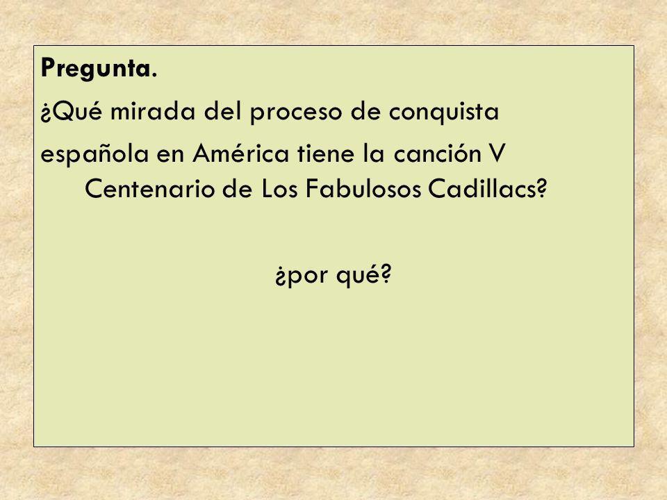 Pregunta. ¿Qué mirada del proceso de conquista española en América tiene la canción V Centenario de Los Fabulosos Cadillacs? ¿por qué?