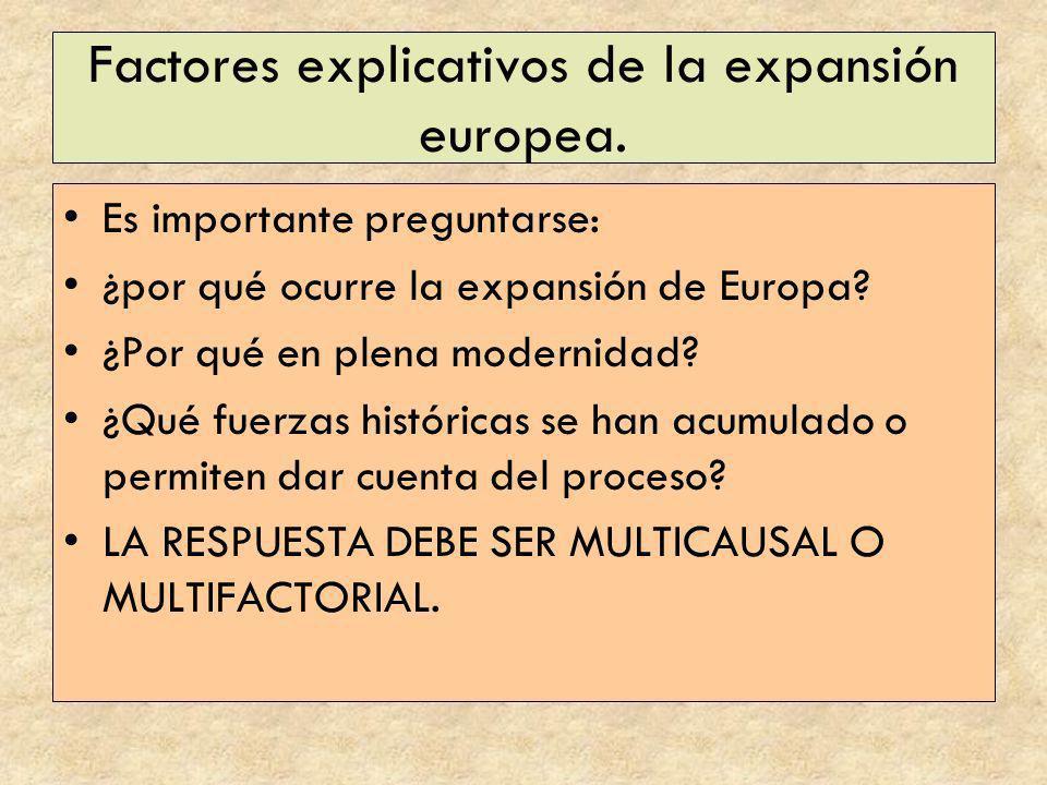 Factores explicativos de la expansión europea. Es importante preguntarse: ¿por qué ocurre la expansión de Europa? ¿Por qué en plena modernidad? ¿Qué f