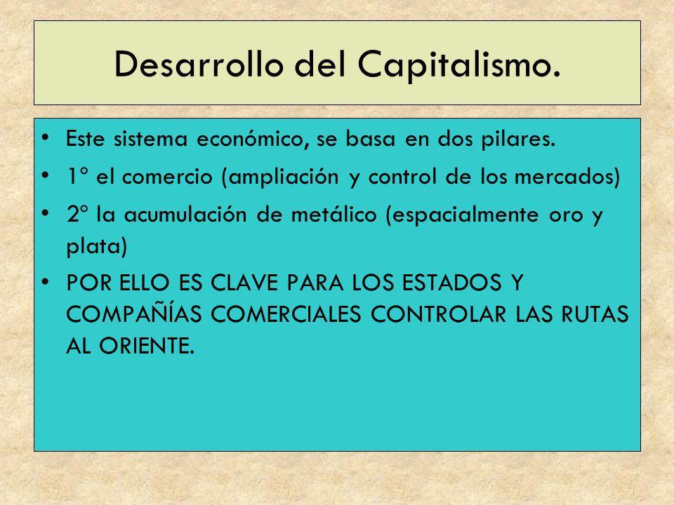 Desarrollo del Capitalismo. Este sistema económico, se basa en dos pilares. 1º el comercio (ampliación y control de los mercados) 2º la acumulación de