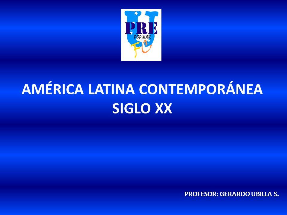 AMÉRICA LATINA CONTEMPORÁNEA SIGLO XX PROFESOR: GERARDO UBILLA S.
