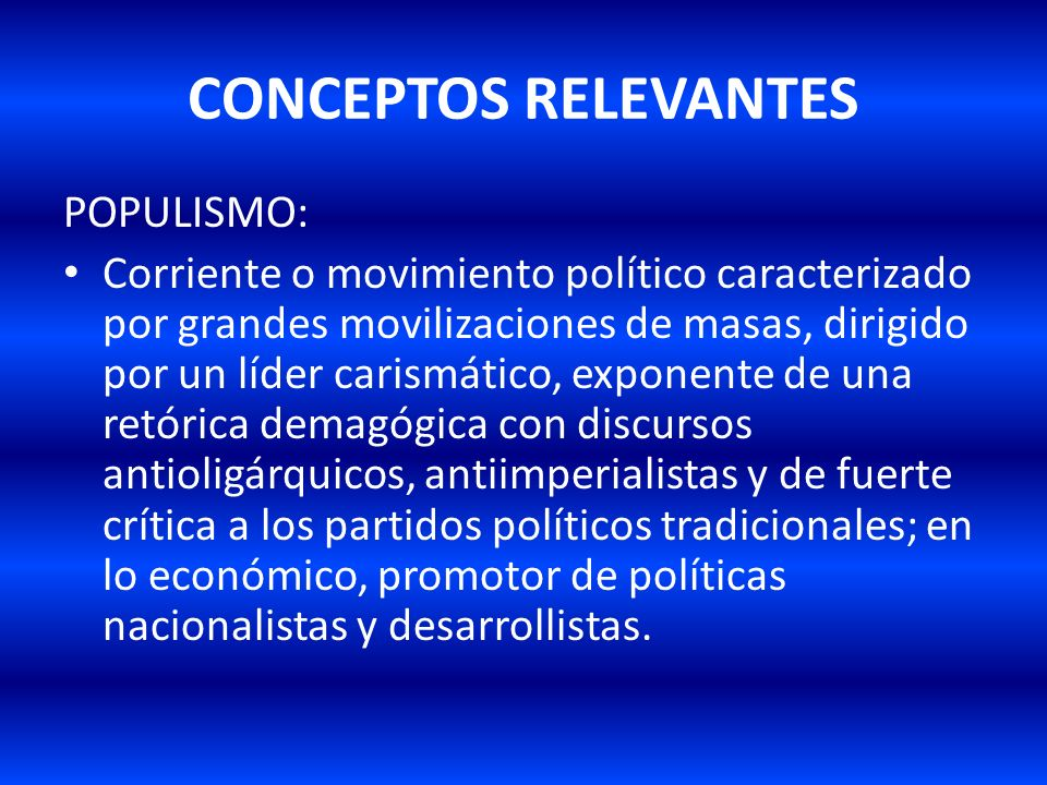 CONCEPTOS RELEVANTES POPULISMO: Corriente o movimiento político caracterizado por grandes movilizaciones de masas, dirigido por un líder carismático,