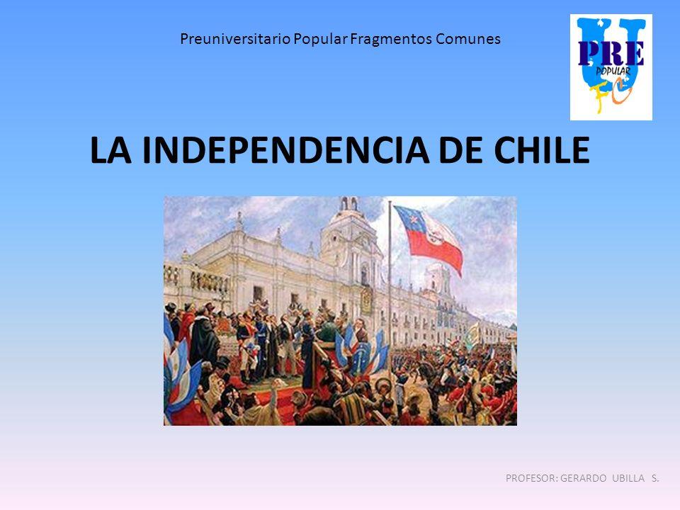 LA INDEPENDENCIA DE CHILE PROFESOR: GERARDO UBILLA S. Preuniversitario Popular Fragmentos Comunes
