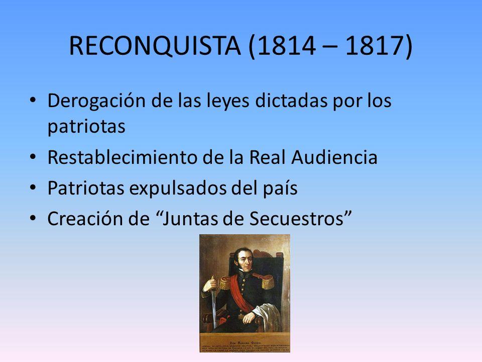 RECONQUISTA (1814 – 1817) Derogación de las leyes dictadas por los patriotas Restablecimiento de la Real Audiencia Patriotas expulsados del país Creac