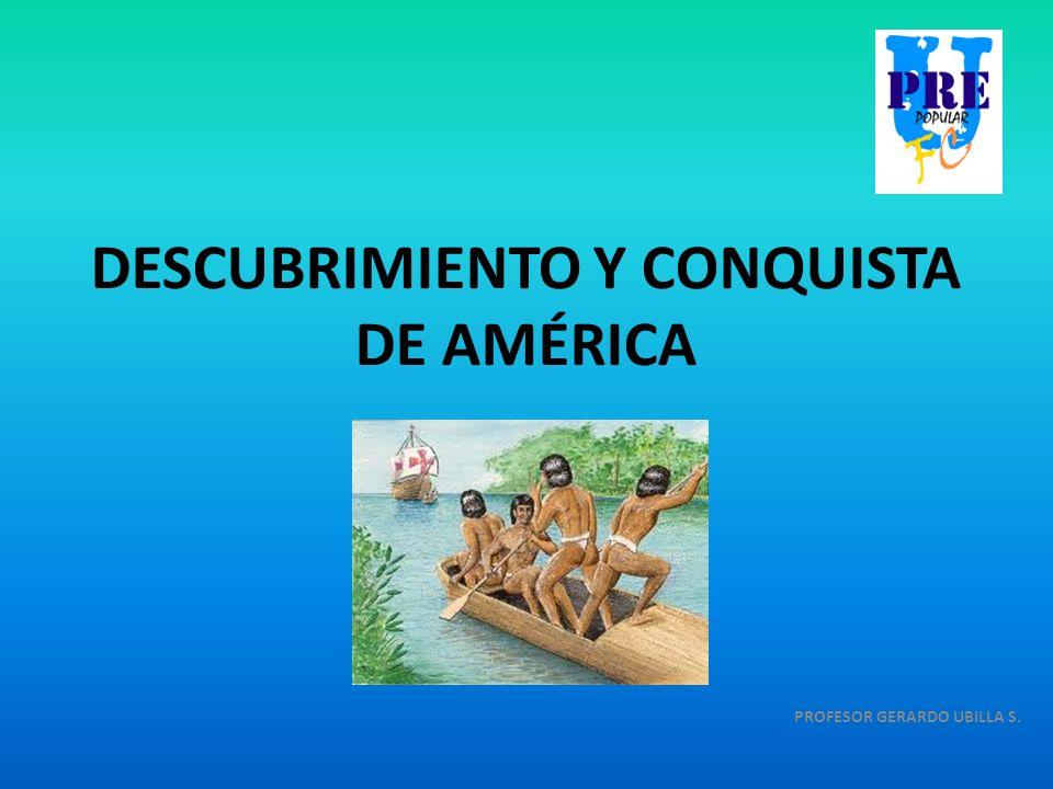 DESCUBRIMIENTO Y CONQUISTA DE AMÉRICA PROFESOR GERARDO UBILLA S.