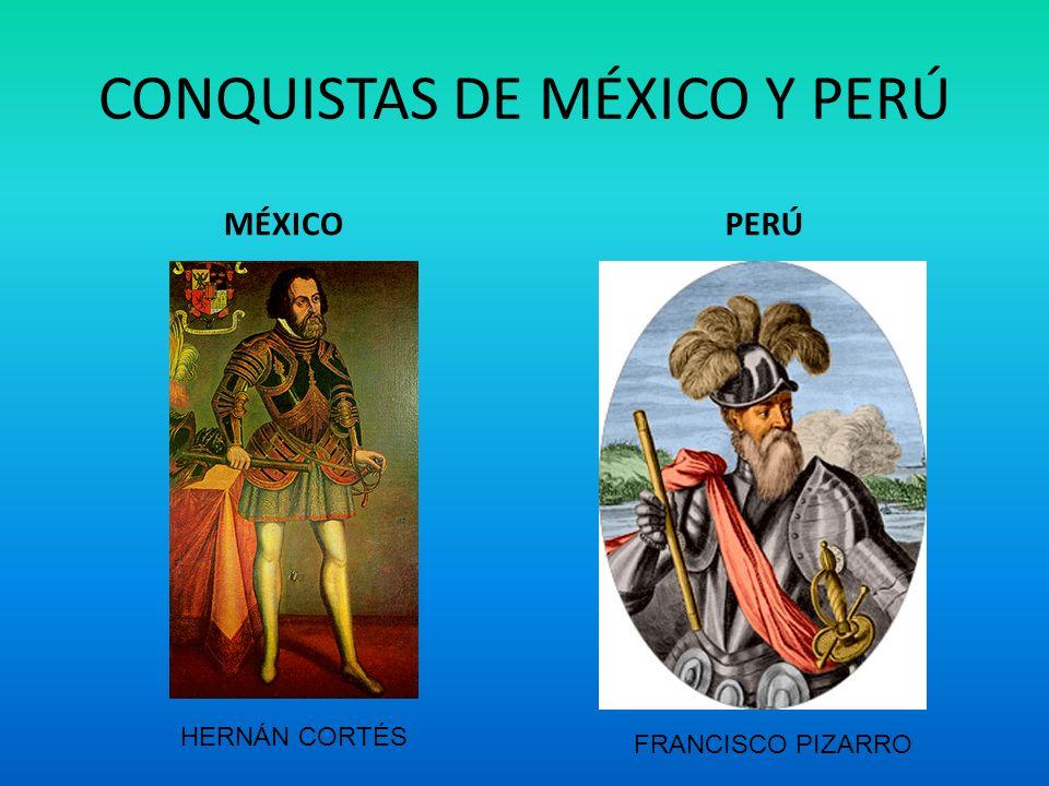 CONQUISTAS DE MÉXICO Y PERÚ MÉXICOPERÚ HERNÁN CORTÉS FRANCISCO PIZARRO