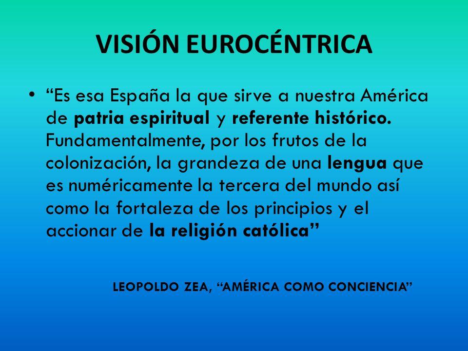 VISIÓN EUROCÉNTRICA Es esa España la que sirve a nuestra América de patria espiritual y referente histórico. Fundamentalmente, por los frutos de la co