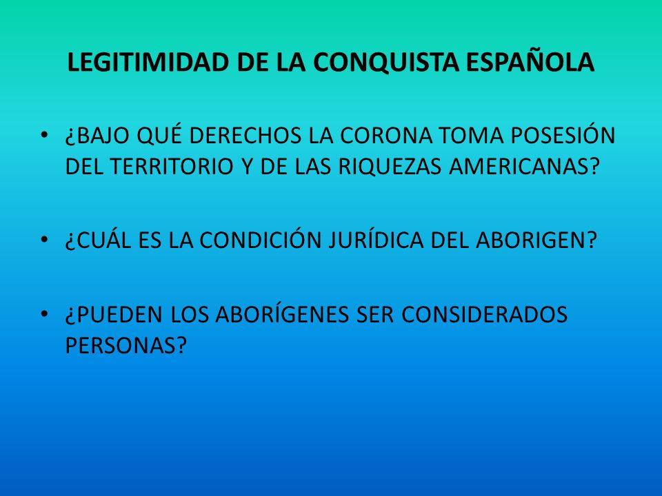 LEGITIMIDAD DE LA CONQUISTA ESPAÑOLA ¿BAJO QUÉ DERECHOS LA CORONA TOMA POSESIÓN DEL TERRITORIO Y DE LAS RIQUEZAS AMERICANAS? ¿CUÁL ES LA CONDICIÓN JUR