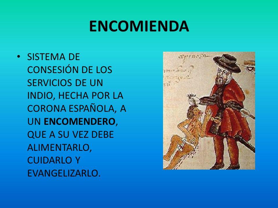 ENCOMIENDA SISTEMA DE CONSESIÓN DE LOS SERVICIOS DE UN INDIO, HECHA POR LA CORONA ESPAÑOLA, A UN ENCOMENDERO, QUE A SU VEZ DEBE ALIMENTARLO, CUIDARLO