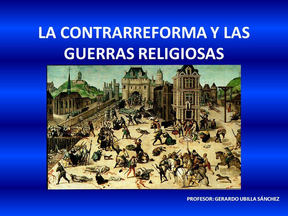 LA CONTRARREFORMA Y LAS GUERRAS RELIGIOSAS PROFESOR: GERARDO UBILLA SÁNCHEZ