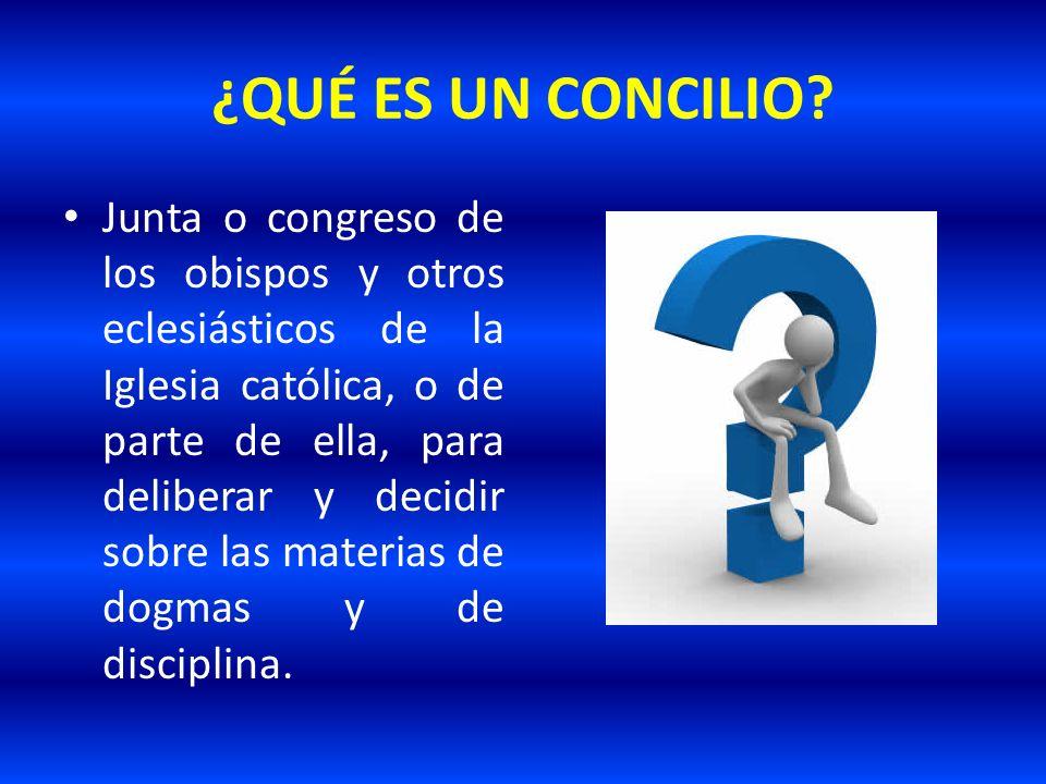¿QUÉ ES UN CONCILIO? Junta o congreso de los obispos y otros eclesiásticos de la Iglesia católica, o de parte de ella, para deliberar y decidir sobre