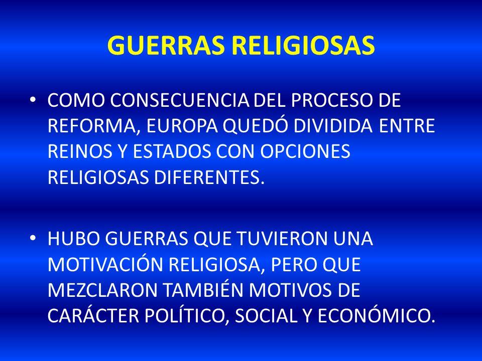 GUERRAS RELIGIOSAS COMO CONSECUENCIA DEL PROCESO DE REFORMA, EUROPA QUEDÓ DIVIDIDA ENTRE REINOS Y ESTADOS CON OPCIONES RELIGIOSAS DIFERENTES. HUBO GUE