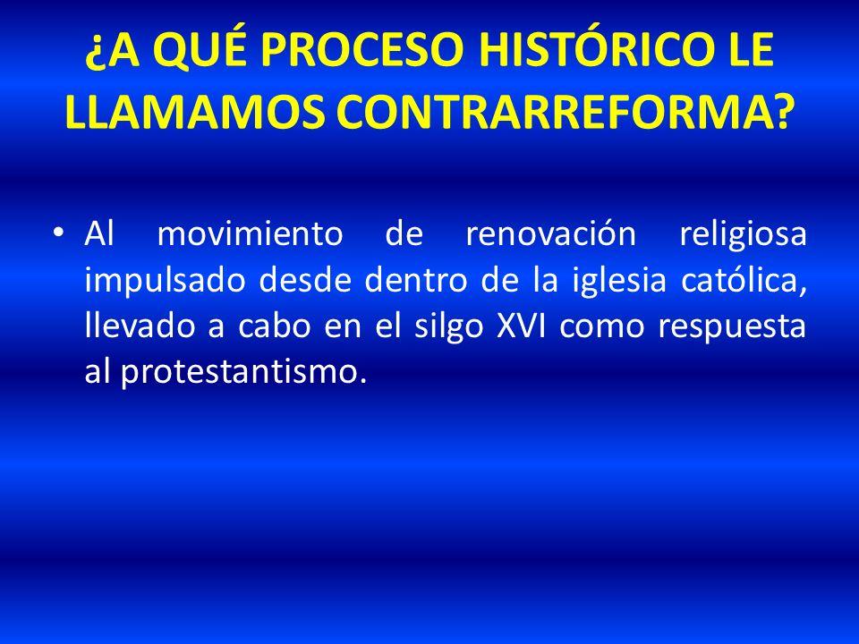 ¿A QUÉ PROCESO HISTÓRICO LE LLAMAMOS CONTRARREFORMA? Al movimiento de renovación religiosa impulsado desde dentro de la iglesia católica, llevado a ca