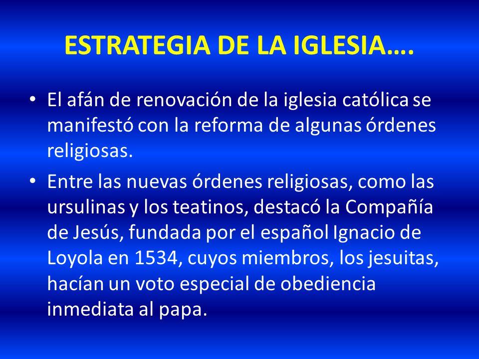 ESTRATEGIA DE LA IGLESIA…. El afán de renovación de la iglesia católica se manifestó con la reforma de algunas órdenes religiosas. Entre las nuevas ór