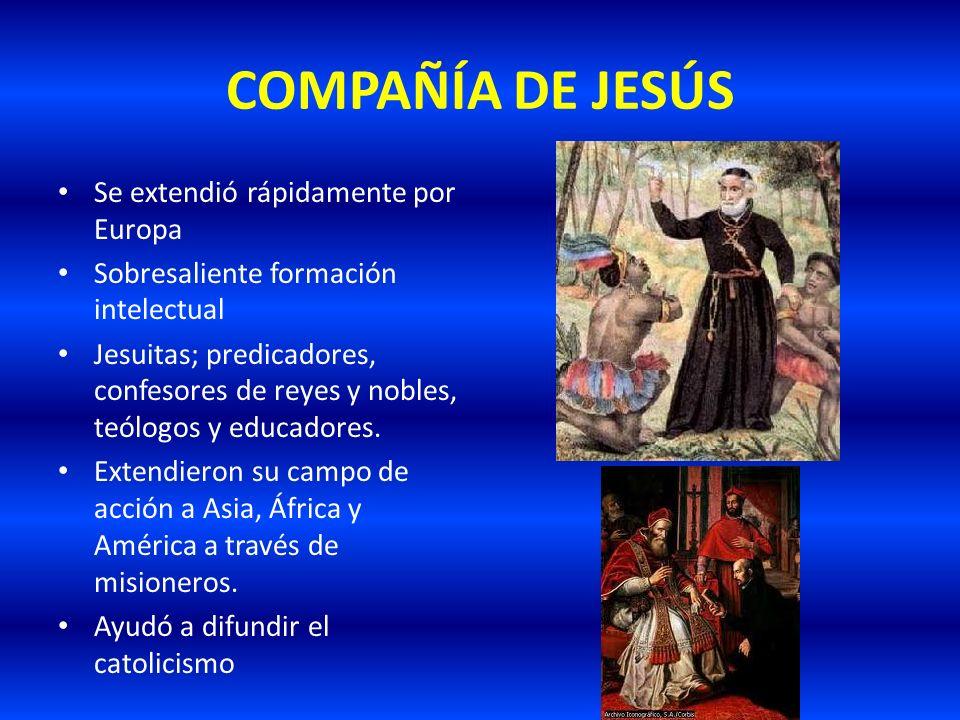 COMPAÑÍA DE JESÚS Se extendió rápidamente por Europa Sobresaliente formación intelectual Jesuitas; predicadores, confesores de reyes y nobles, teólogo
