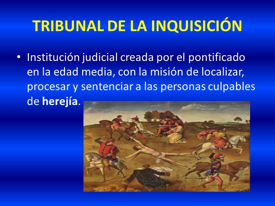 TRIBUNAL DE LA INQUISICIÓN Institución judicial creada por el pontificado en la edad media, con la misión de localizar, procesar y sentenciar a las pe