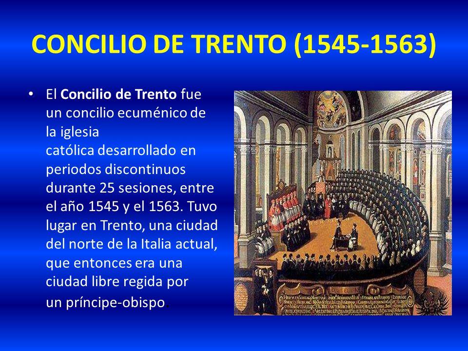 CONCILIO DE TRENTO (1545-1563) El Concilio de Trento fue un concilio ecuménico de la iglesia católica desarrollado en periodos discontinuos durante 25
