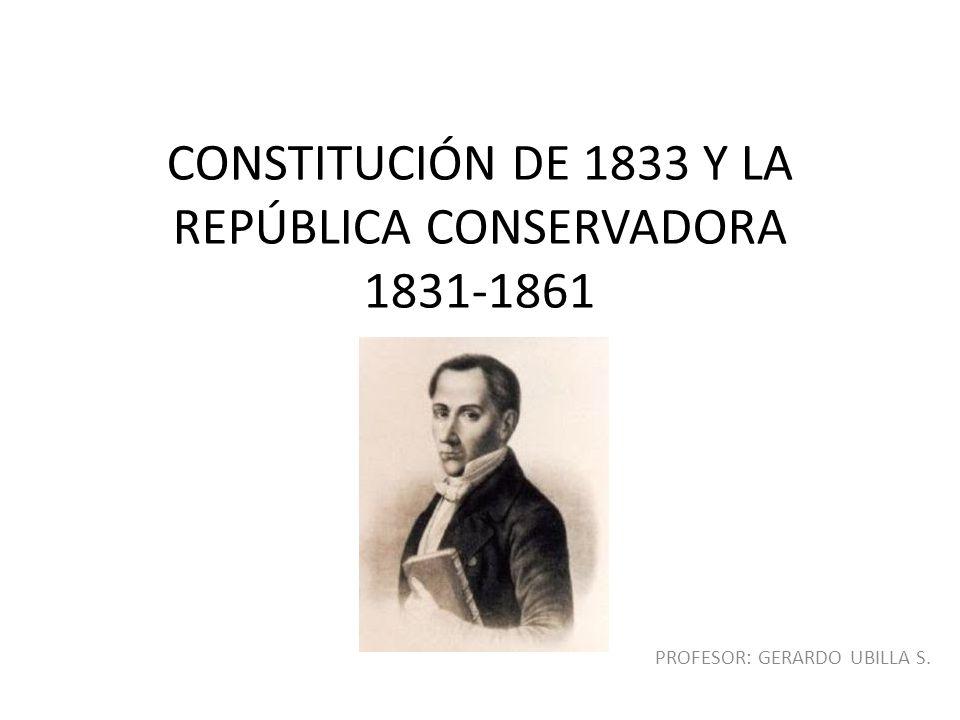 CONSTITUCIÓN DE 1833 Y LA REPÚBLICA CONSERVADORA 1831-1861 PROFESOR: GERARDO UBILLA S.