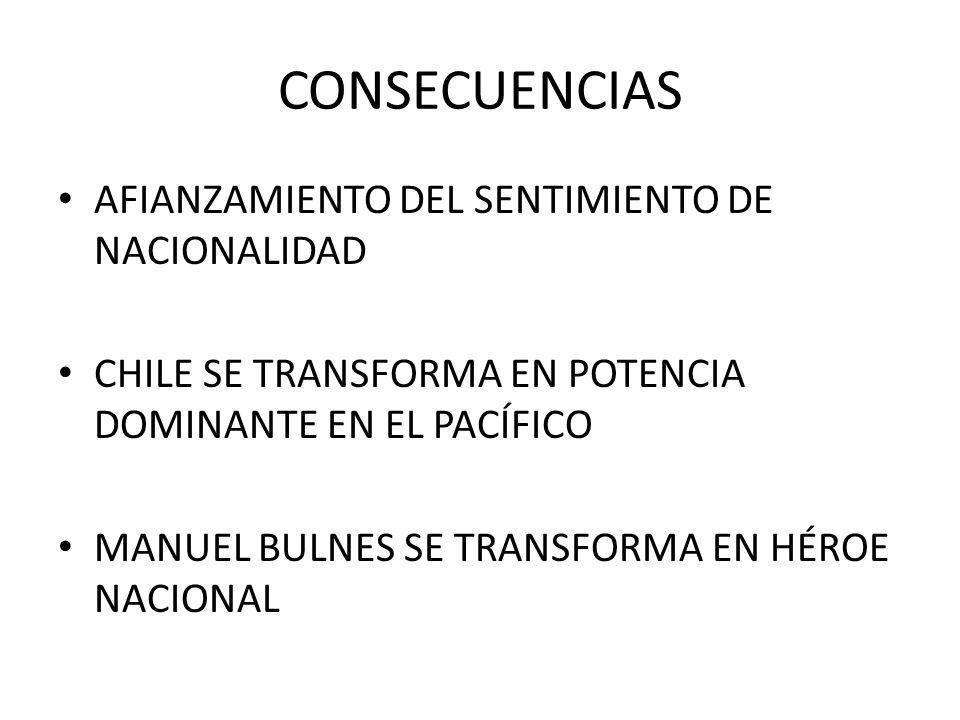 CONSECUENCIAS AFIANZAMIENTO DEL SENTIMIENTO DE NACIONALIDAD CHILE SE TRANSFORMA EN POTENCIA DOMINANTE EN EL PACÍFICO MANUEL BULNES SE TRANSFORMA EN HÉ