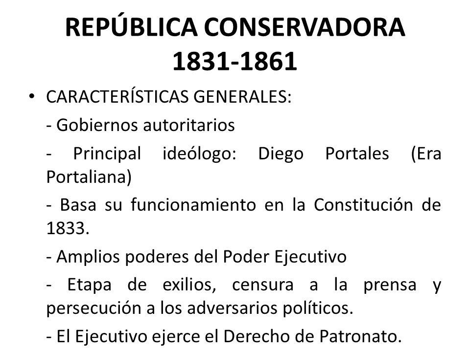 REPÚBLICA CONSERVADORA 1831-1861 CARACTERÍSTICAS GENERALES: - Gobiernos autoritarios - Principal ideólogo: Diego Portales (Era Portaliana) - Basa su f