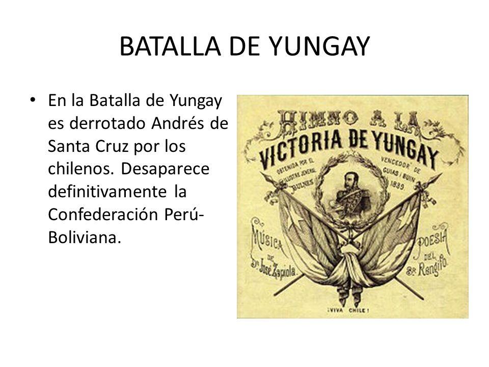 BATALLA DE YUNGAY En la Batalla de Yungay es derrotado Andrés de Santa Cruz por los chilenos. Desaparece definitivamente la Confederación Perú- Bolivi