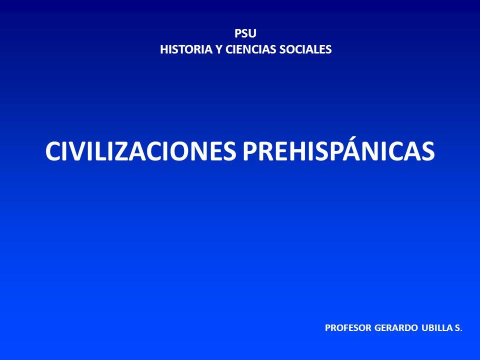CIVILIZACIONES PREHISPÁNICAS PROFESOR GERARDO UBILLA S. PSU HISTORIA Y CIENCIAS SOCIALES