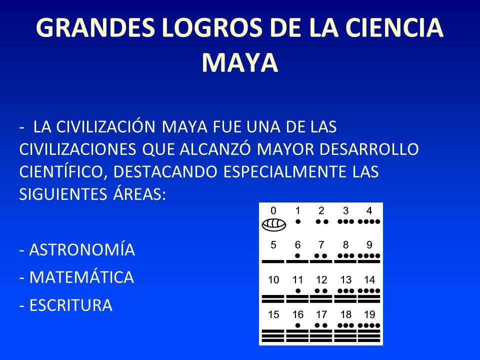 GRANDES LOGROS DE LA CIENCIA MAYA - LA CIVILIZACIÓN MAYA FUE UNA DE LAS CIVILIZACIONES QUE ALCANZÓ MAYOR DESARROLLO CIENTÍFICO, DESTACANDO ESPECIALMEN
