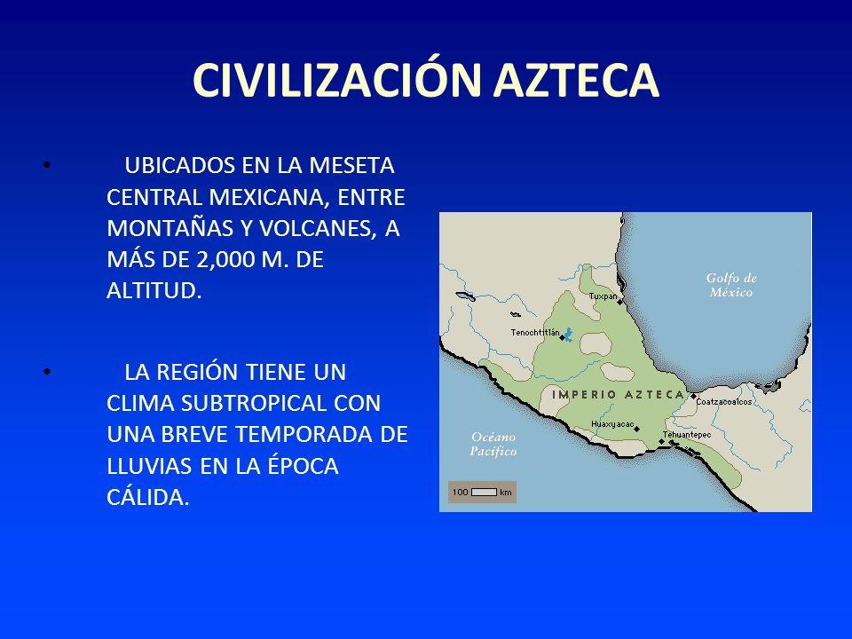 CIVILIZACIÓN AZTECA UBICADOS EN LA MESETA CENTRAL MEXICANA, ENTRE MONTAÑAS Y VOLCANES, A MÁS DE 2,000 M. DE ALTITUD. LA REGIÓN TIENE UN CLIMA SUBTROPI
