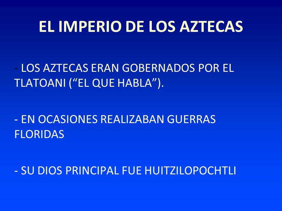 EL IMPERIO DE LOS AZTECAS - LOS AZTECAS ERAN GOBERNADOS POR EL TLATOANI (EL QUE HABLA). - EN OCASIONES REALIZABAN GUERRAS FLORIDAS - SU DIOS PRINCIPAL
