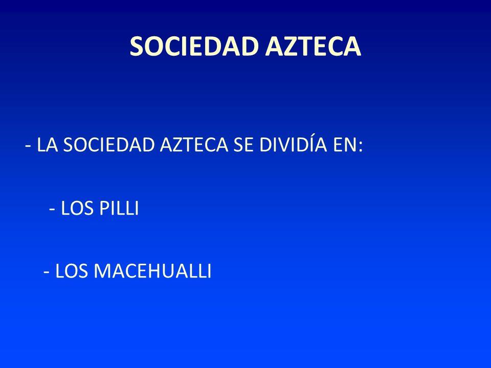 SOCIEDAD AZTECA - LA SOCIEDAD AZTECA SE DIVIDÍA EN: - LOS PILLI - LOS MACEHUALLI