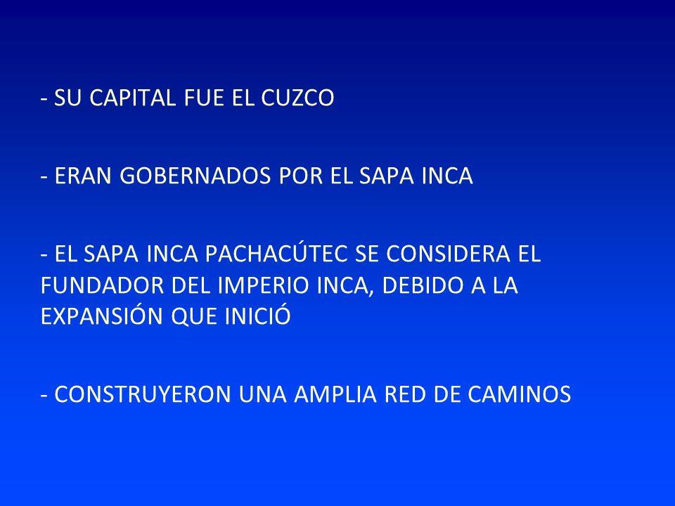 - SU CAPITAL FUE EL CUZCO - ERAN GOBERNADOS POR EL SAPA INCA - EL SAPA INCA PACHACÚTEC SE CONSIDERA EL FUNDADOR DEL IMPERIO INCA, DEBIDO A LA EXPANSIÓ