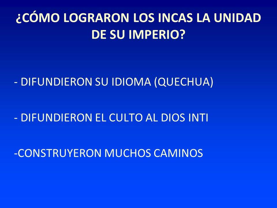 ¿CÓMO LOGRARON LOS INCAS LA UNIDAD DE SU IMPERIO? - DIFUNDIERON SU IDIOMA (QUECHUA) - DIFUNDIERON EL CULTO AL DIOS INTI -CONSTRUYERON MUCHOS CAMINOS