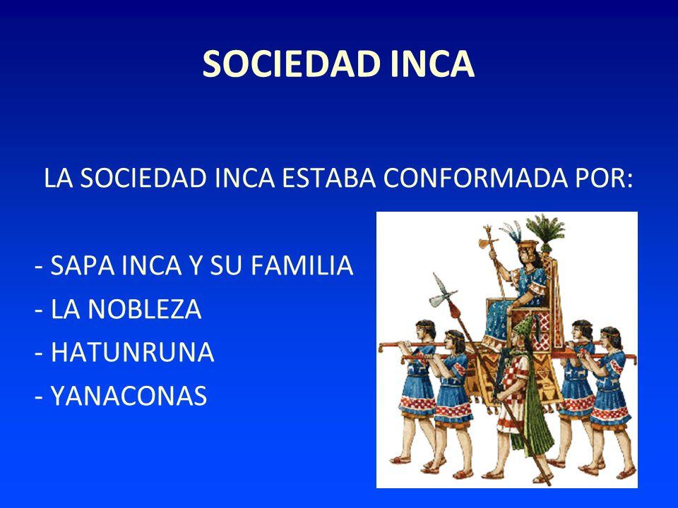 SOCIEDAD INCA LA SOCIEDAD INCA ESTABA CONFORMADA POR: - SAPA INCA Y SU FAMILIA - LA NOBLEZA - HATUNRUNA - YANACONAS