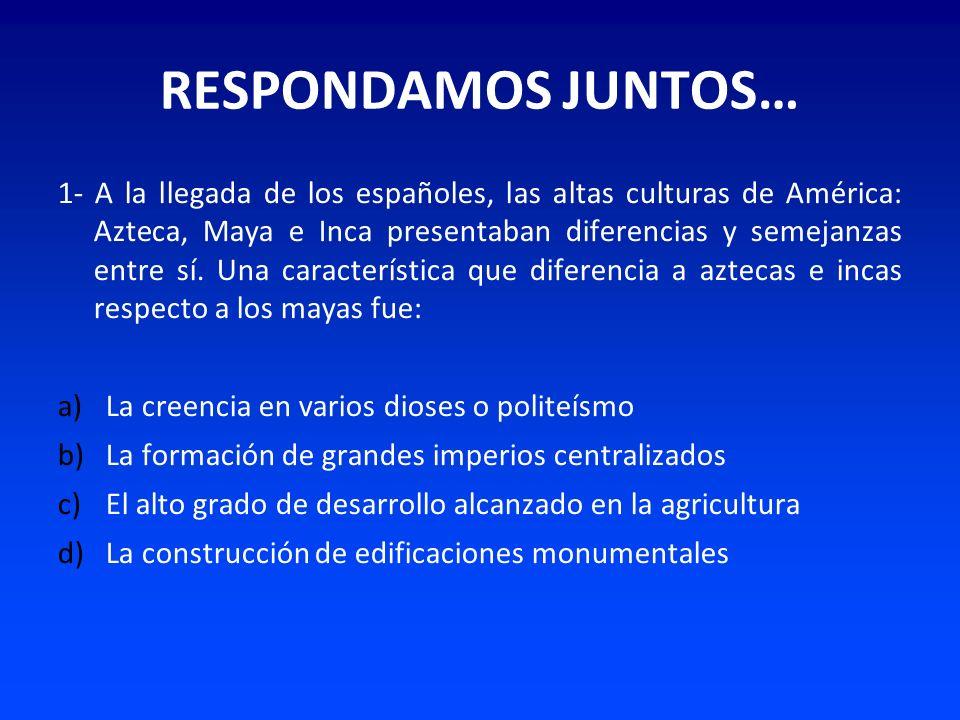 RESPONDAMOS JUNTOS… 1- A la llegada de los españoles, las altas culturas de América: Azteca, Maya e Inca presentaban diferencias y semejanzas entre sí