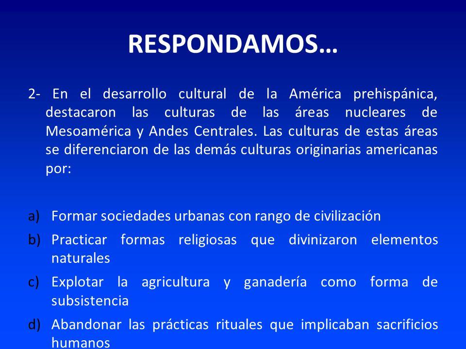 RESPONDAMOS… 2- En el desarrollo cultural de la América prehispánica, destacaron las culturas de las áreas nucleares de Mesoamérica y Andes Centrales.