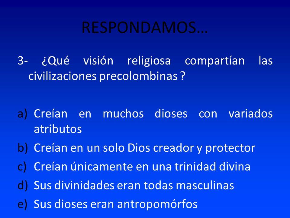 RESPONDAMOS… 3- ¿Qué visión religiosa compartían las civilizaciones precolombinas ? a)Creían en muchos dioses con variados atributos b)Creían en un so