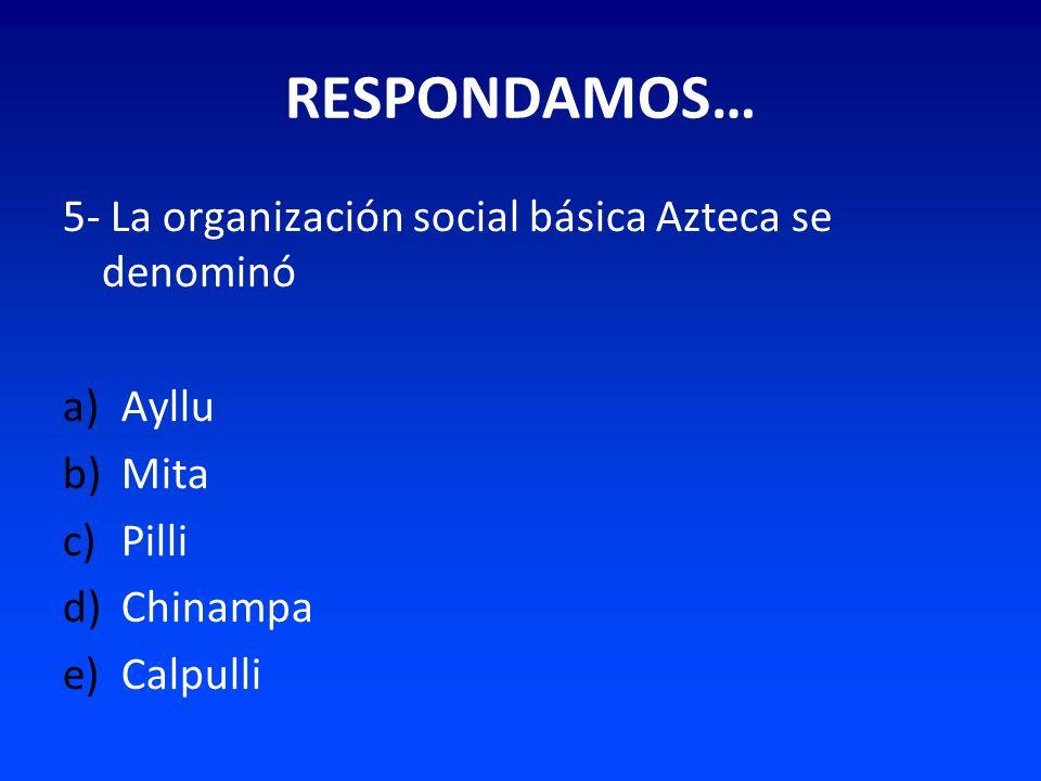 RESPONDAMOS… 5- La organización social básica Azteca se denominó a)Ayllu b)Mita c)Pilli d)Chinampa e)Calpulli