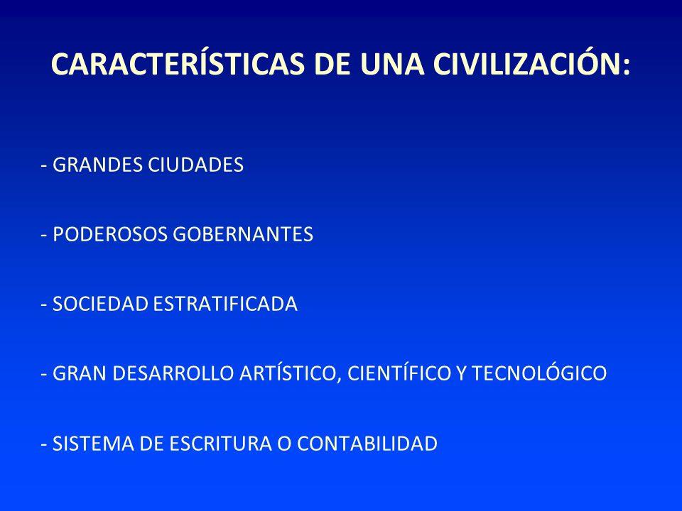 CARACTERÍSTICAS DE UNA CIVILIZACIÓN: - GRANDES CIUDADES - PODEROSOS GOBERNANTES - SOCIEDAD ESTRATIFICADA - GRAN DESARROLLO ARTÍSTICO, CIENTÍFICO Y TEC