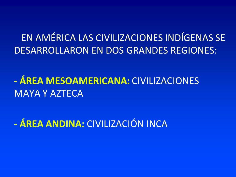 EN AMÉRICA LAS CIVILIZACIONES INDÍGENAS SE DESARROLLARON EN DOS GRANDES REGIONES: - ÁREA MESOAMERICANA: CIVILIZACIONES MAYA Y AZTECA - ÁREA ANDINA: CI