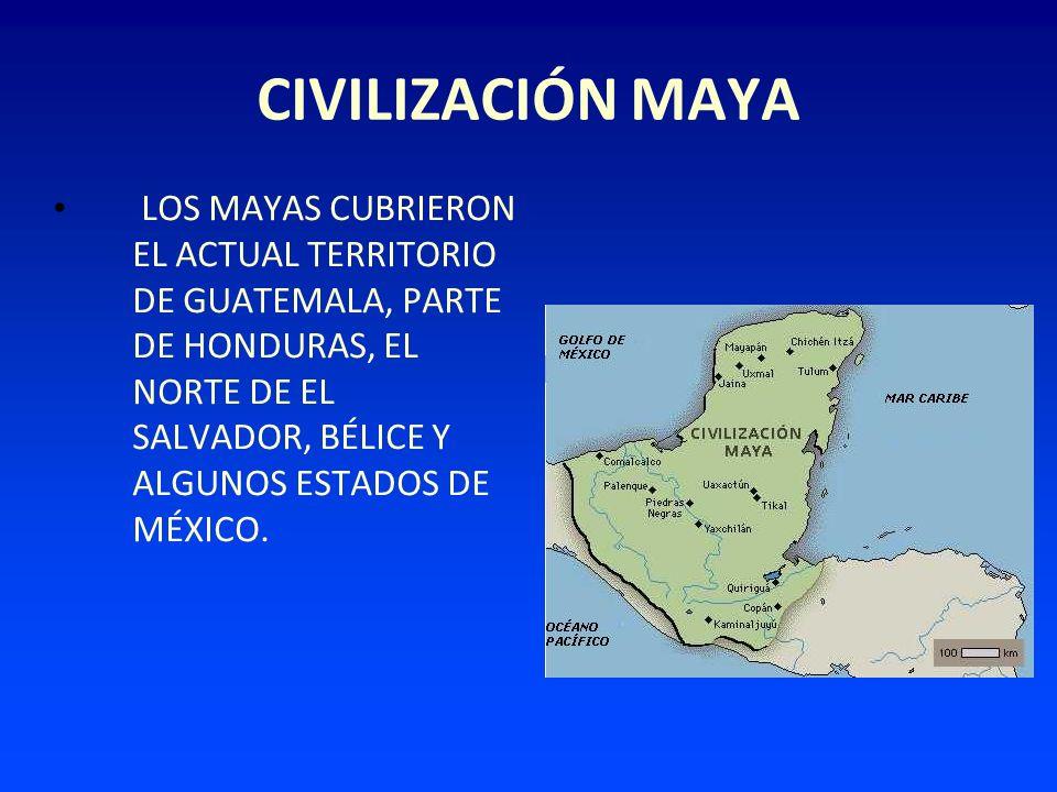 CIVILIZACIÓN MAYA LOS MAYAS CUBRIERON EL ACTUAL TERRITORIO DE GUATEMALA, PARTE DE HONDURAS, EL NORTE DE EL SALVADOR, BÉLICE Y ALGUNOS ESTADOS DE MÉXIC