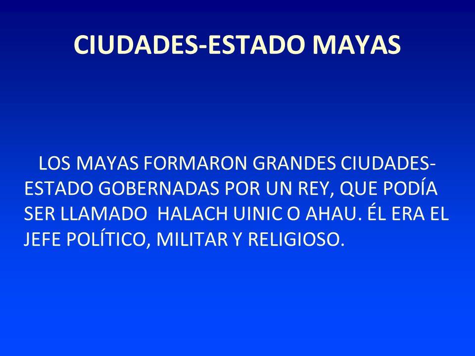 CIUDADES-ESTADO MAYAS LOS MAYAS FORMARON GRANDES CIUDADES- ESTADO GOBERNADAS POR UN REY, QUE PODÍA SER LLAMADO HALACH UINIC O AHAU. ÉL ERA EL JEFE POL