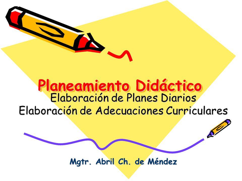 Planeamiento Didáctico Elaboración de Planes Diarios Elaboración de Adecuaciones Curriculares Mgtr. Abril Ch. de Méndez