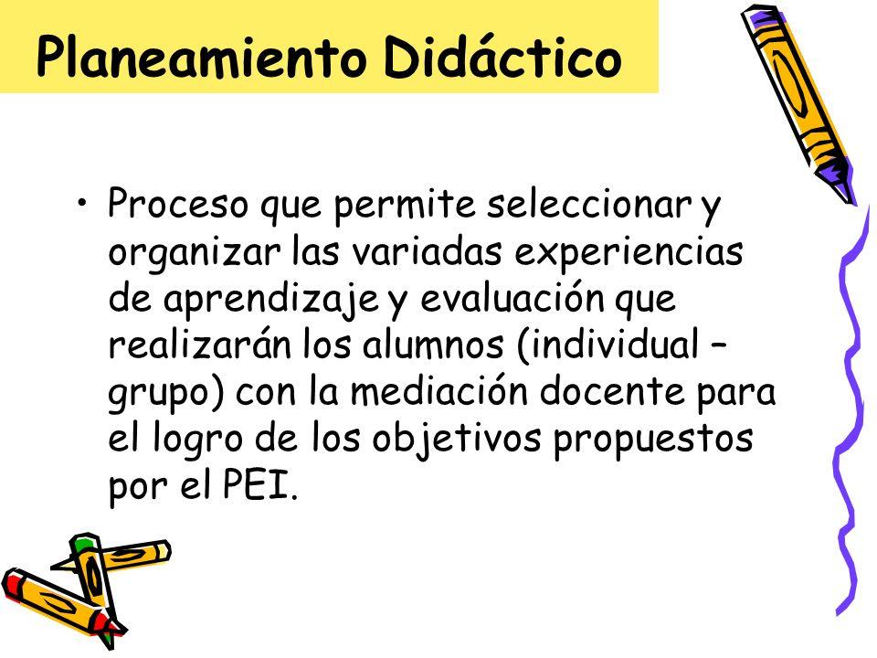 Planeamiento Didáctico Proceso que permite seleccionar y organizar las variadas experiencias de aprendizaje y evaluación que realizarán los alumnos (i