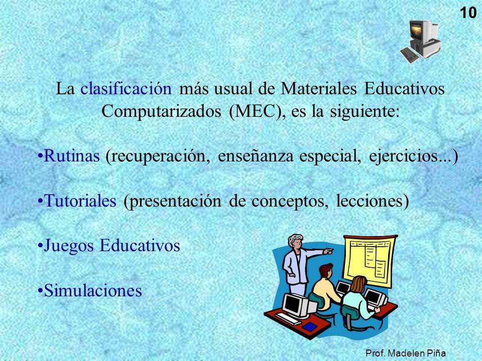 Prof. Madelen Piña 10 La clasificación más usual de Materiales Educativos Computarizados (MEC), es la siguiente: Rutinas (recuperación, enseñanza espe